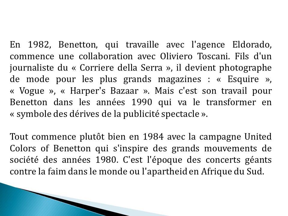 En 1982, Benetton, qui travaille avec l agence Eldorado, commence une collaboration avec Oliviero Toscani. Fils d un journaliste du « Corriere della Serra », il devient photographe de mode pour les plus grands magazines : « Esquire », « Vogue », « Harper s Bazaar ». Mais c est son travail pour Benetton dans les années 1990 qui va le transformer en « symbole des dérives de la publicité spectacle ».