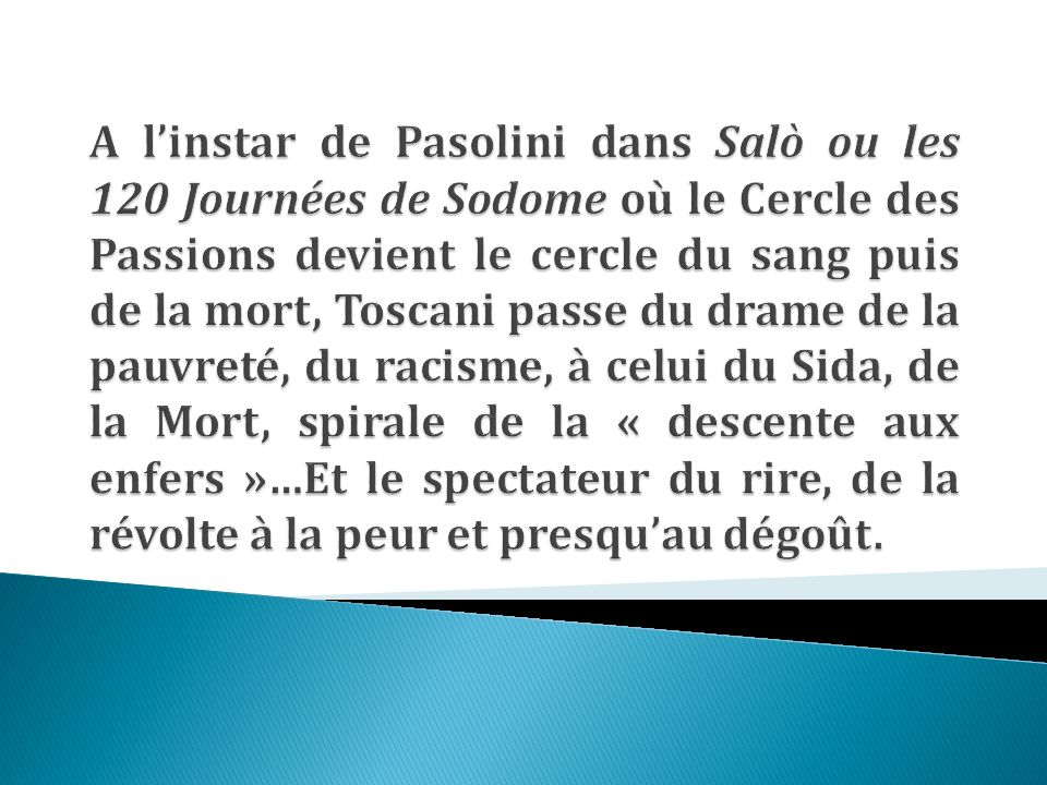A l'instar de Pasolini dans Salò ou les 120 Journées de Sodome où le Cercle des Passions devient le cercle du sang puis de la mort, Toscani passe du drame de la pauvreté, du racisme, à celui du Sida, de la Mort, spirale de la « descente aux enfers »…Et le spectateur du rire, de la révolte à la peur et presqu'au dégoût.