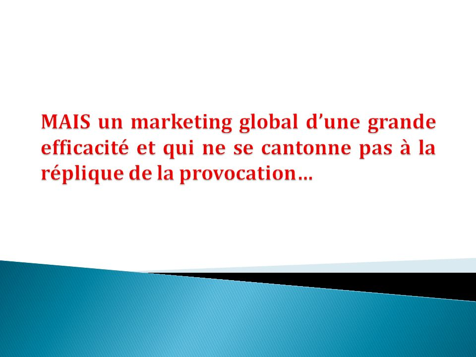 MAIS un marketing global d'une grande efficacité et qui ne se cantonne pas à la réplique de la provocation…
