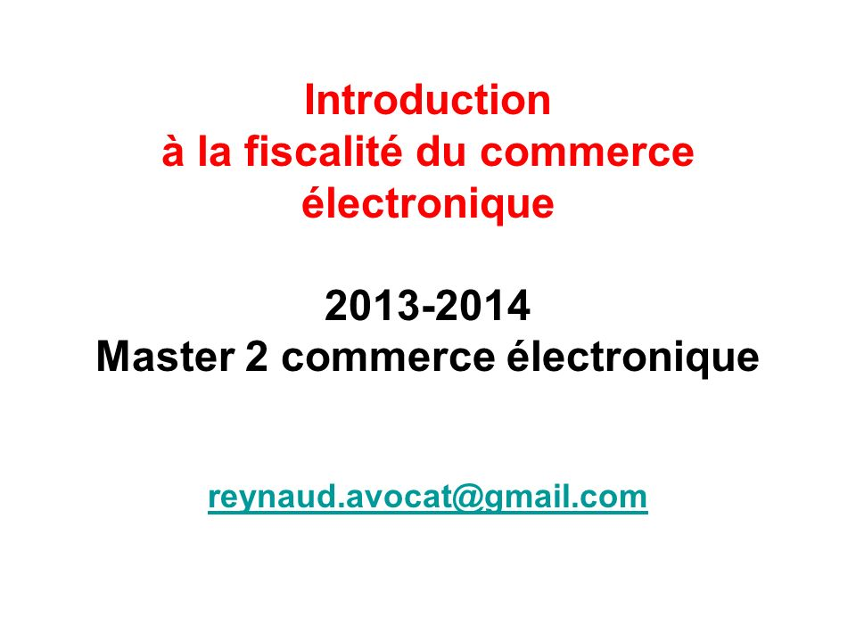 Introduction à la fiscalité du commerce électronique 2013-2014 Master 2 commerce électronique reynaud.avocat@gmail.com