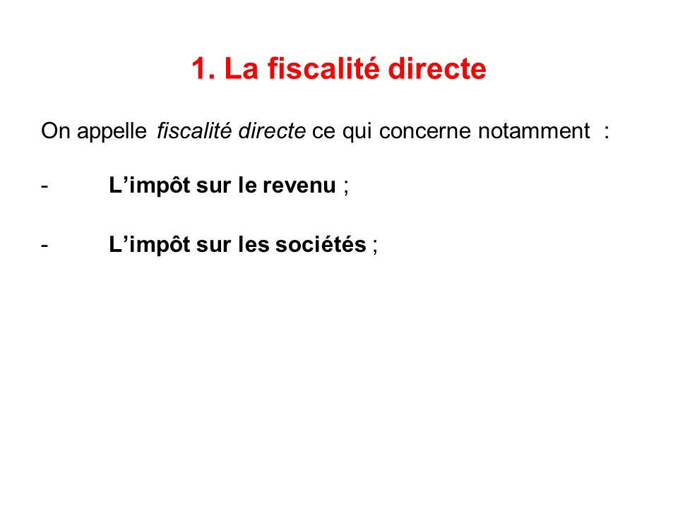 1. La fiscalité directe On appelle fiscalité directe ce qui concerne notamment : - L'impôt sur le revenu ;