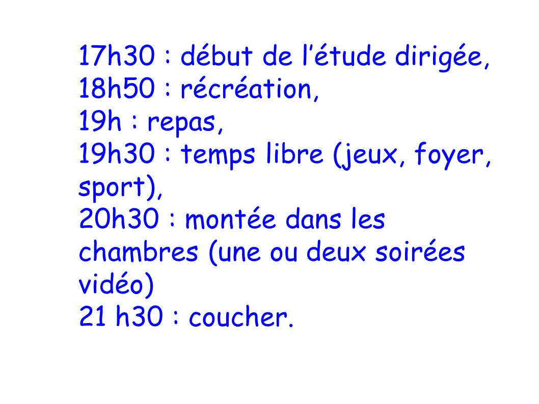 17h30 : début de l'étude dirigée, 18h50 : récréation, 19h : repas, 19h30 : temps libre (jeux, foyer, sport), 20h30 : montée dans les chambres (une ou deux soirées vidéo) 21 h30 : coucher.