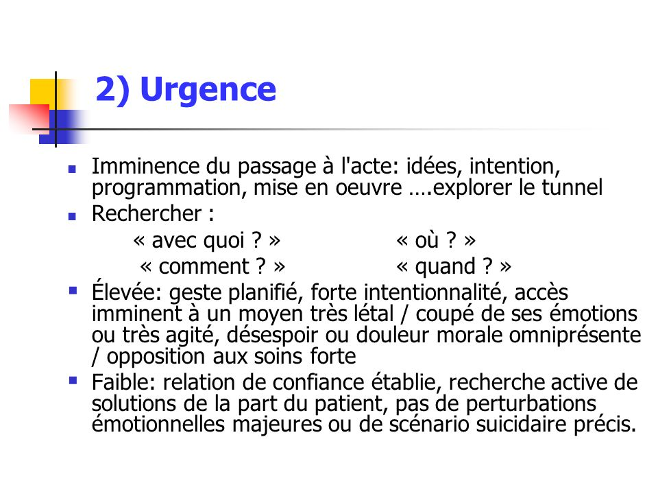 2) Urgence Imminence du passage à l acte: idées, intention, programmation, mise en oeuvre ….explorer le tunnel.