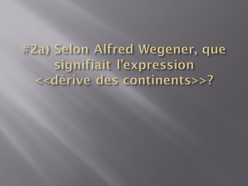 #2a) Selon Alfred Wegener, que signifiait l'expression <<dérive des continents>>
