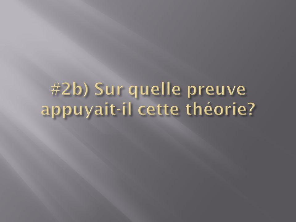 #2b) Sur quelle preuve appuyait-il cette théorie