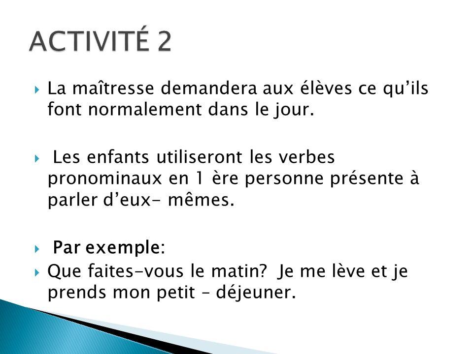 ACTIVITÉ 2 La maîtresse demandera aux élèves ce qu'ils font normalement dans le jour.