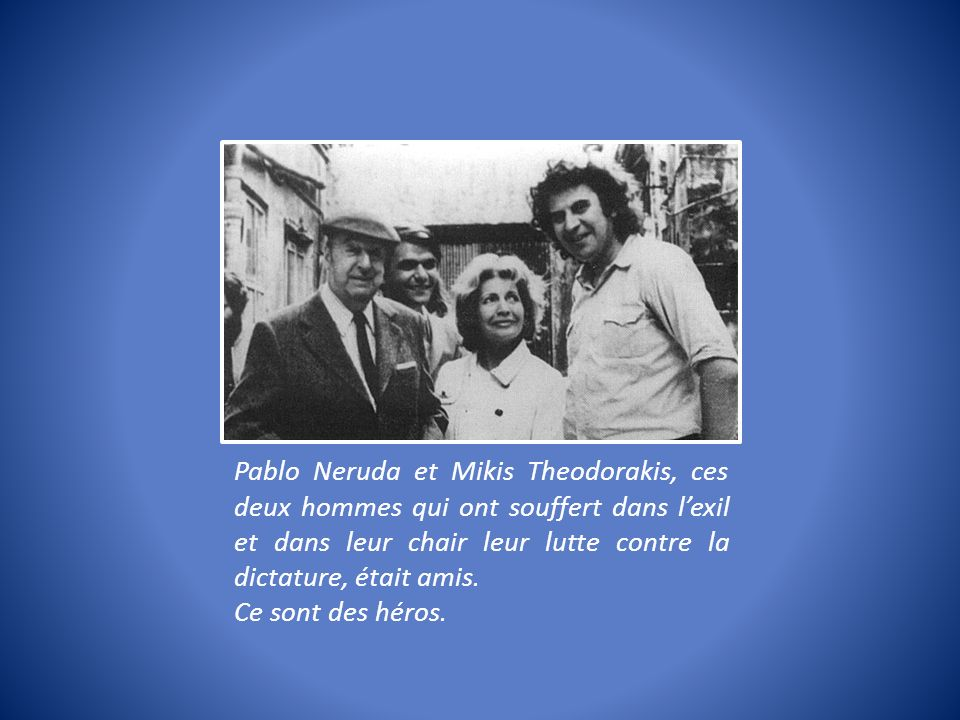Pablo Neruda et Mikis Theodorakis, ces deux hommes qui ont souffert dans l'exil et dans leur chair leur lutte contre la dictature, était amis.