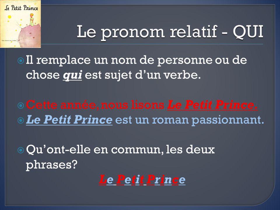 Le pronom relatif - QUI Il remplace un nom de personne ou de chose qui est sujet d'un verbe. Cette année, nous lisons Le Petit Prince.