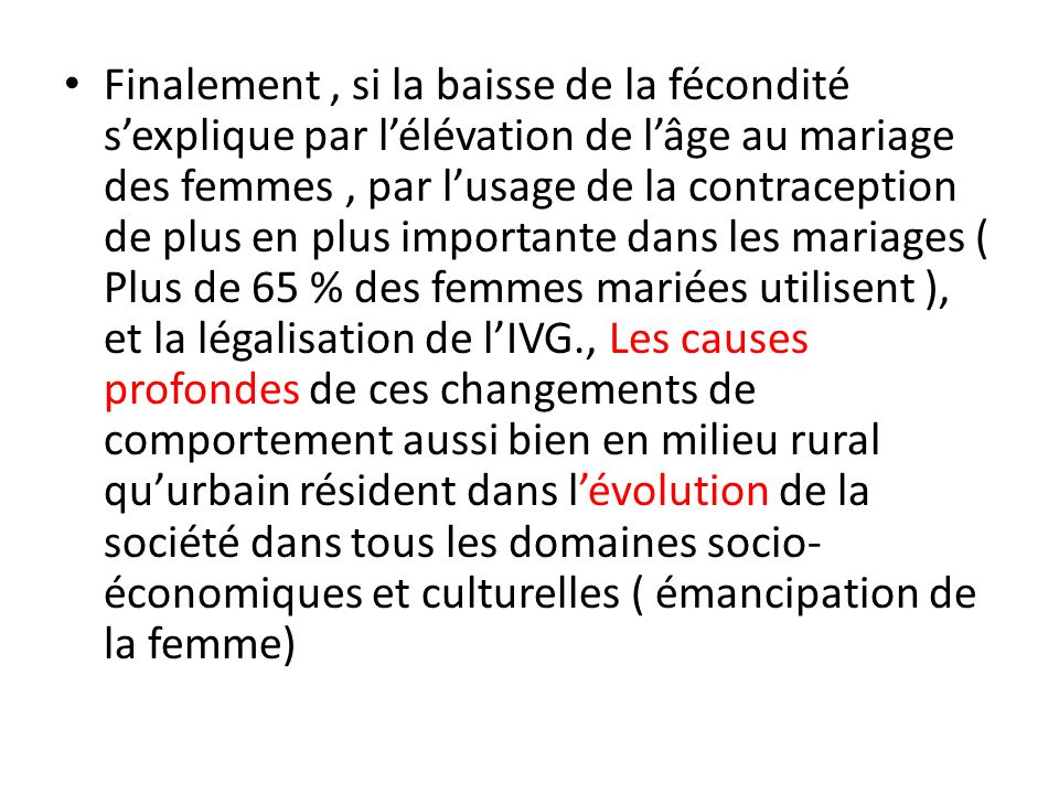 Finalement , si la baisse de la fécondité s'explique par l'élévation de l'âge au mariage des femmes , par l'usage de la contraception de plus en plus importante dans les mariages ( Plus de 65 % des femmes mariées utilisent ), et la légalisation de l'IVG., Les causes profondes de ces changements de comportement aussi bien en milieu rural qu'urbain résident dans l'évolution de la société dans tous les domaines socio-économiques et culturelles ( émancipation de la femme)