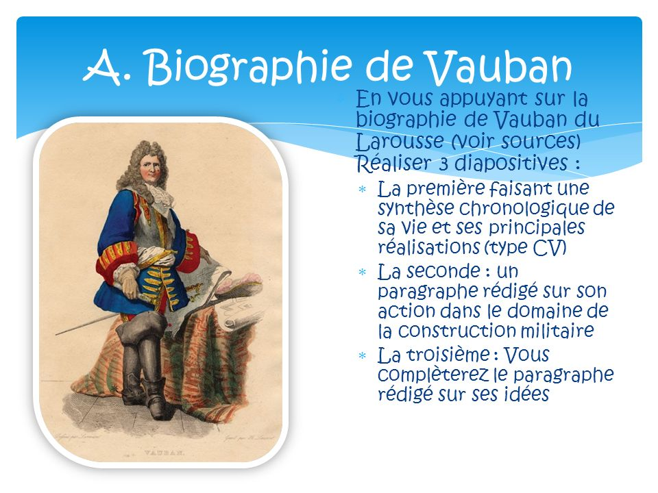 A. Biographie de Vauban En vous appuyant sur la biographie de Vauban du Larousse (voir sources) Réaliser 3 diapositives :