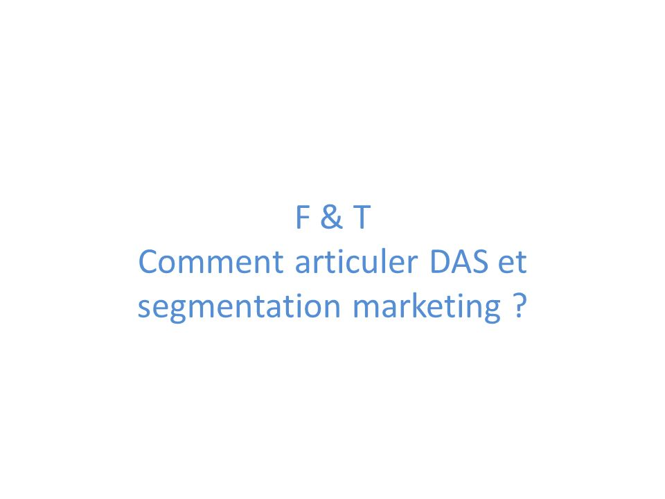 F & T Comment articuler DAS et segmentation marketing