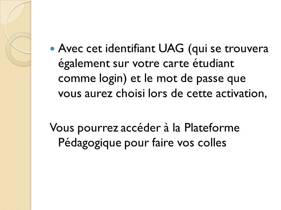 Avec cet identifiant UAG (qui se trouvera également sur votre carte étudiant comme login) et le mot de passe que vous aurez choisi lors de cette activation,