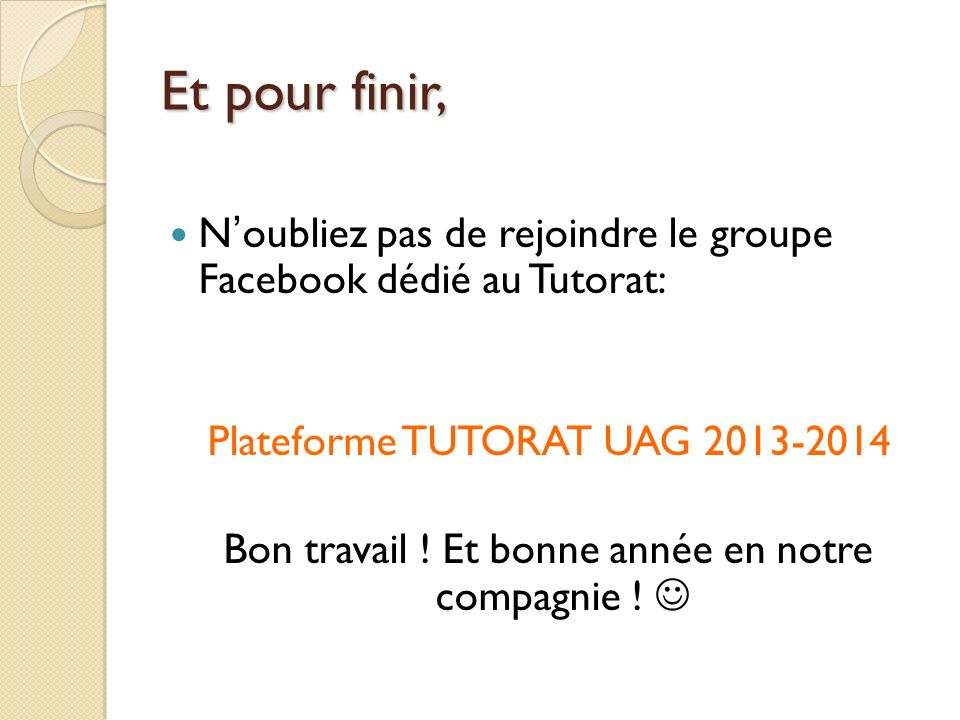 Et pour finir, N'oubliez pas de rejoindre le groupe Facebook dédié au Tutorat: Plateforme TUTORAT UAG 2013-2014.