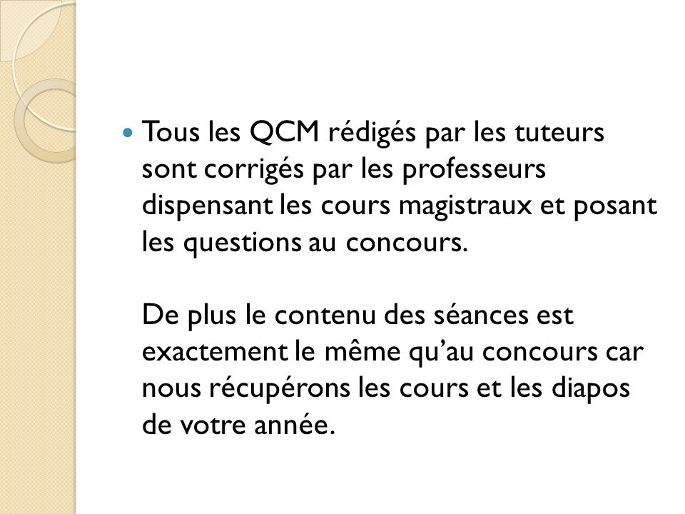 Tous les QCM rédigés par les tuteurs sont corrigés par les professeurs dispensant les cours magistraux et posant les questions au concours.