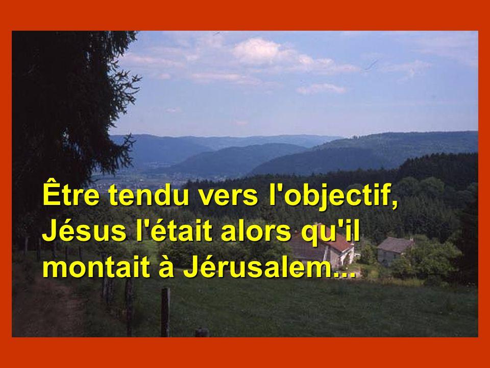 Être tendu vers l objectif, Jésus l était alors qu il montait à Jérusalem...
