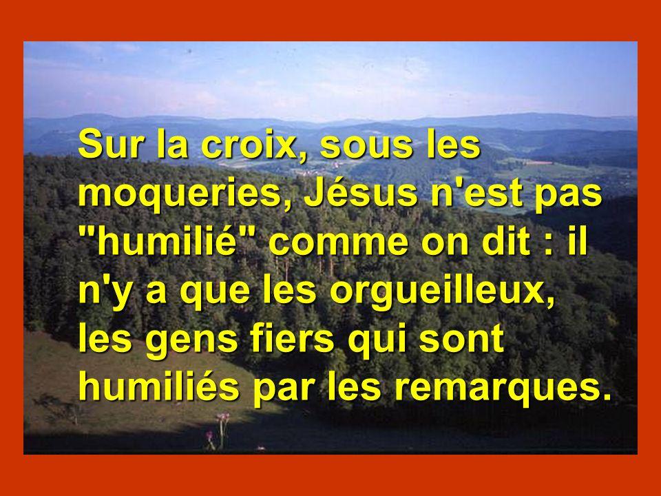 Sur la croix, sous les moqueries, Jésus n est pas humilié comme on dit : il n y a que les orgueilleux, les gens fiers qui sont humiliés par les remarques.
