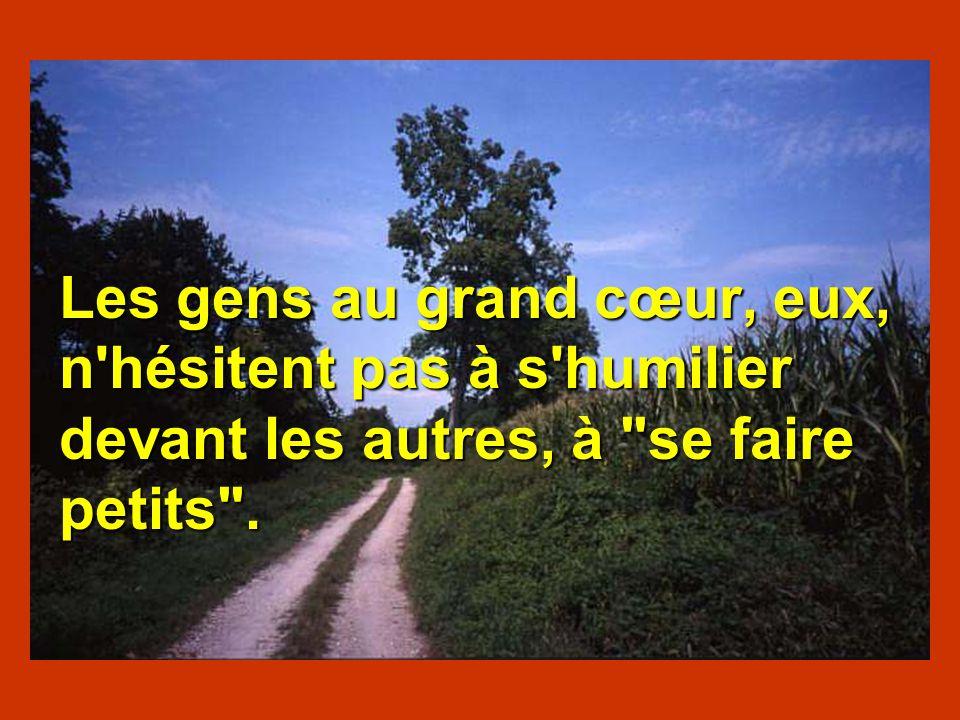 Les gens au grand cœur, eux, n hésitent pas à s humilier devant les autres, à se faire petits .