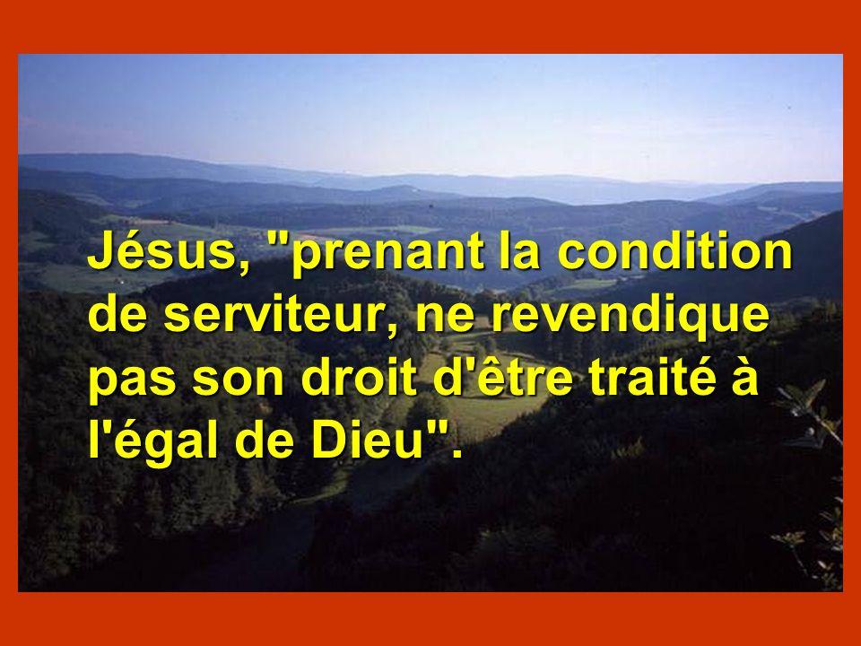 Jésus, prenant la condition de serviteur, ne revendique pas son droit d être traité à l égal de Dieu .