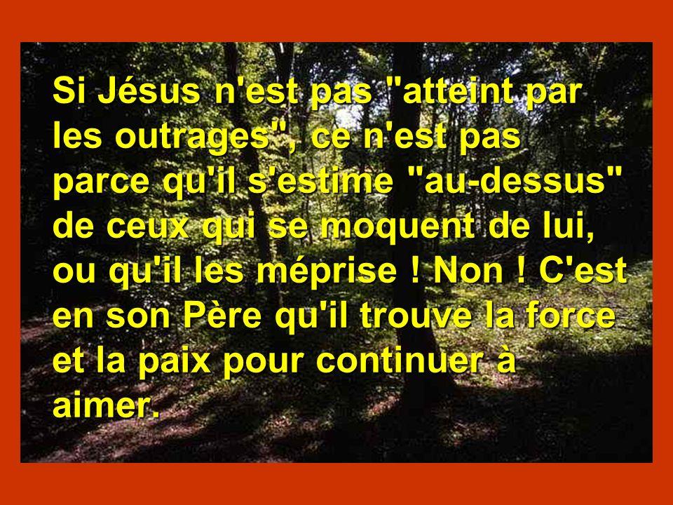 Si Jésus n est pas atteint par les outrages , ce n est pas parce qu il s estime au-dessus de ceux qui se moquent de lui, ou qu il les méprise .
