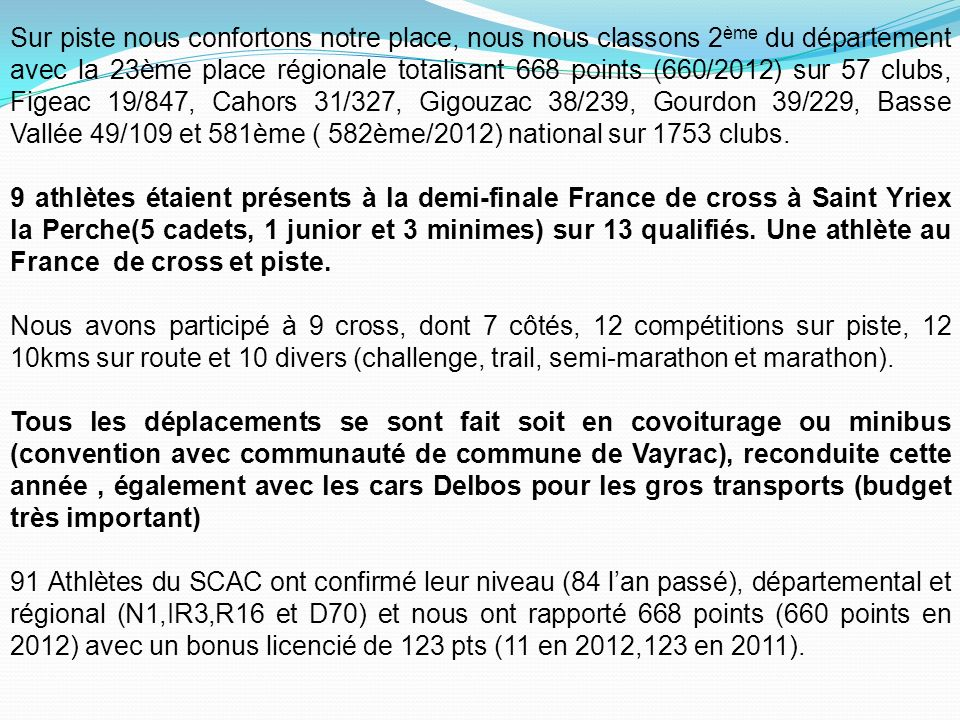 Sur piste nous confortons notre place, nous nous classons 2ème du département avec la 23ème place régionale totalisant 668 points (660/2012) sur 57 clubs, Figeac 19/847, Cahors 31/327, Gigouzac 38/239, Gourdon 39/229, Basse Vallée 49/109 et 581ème ( 582ème/2012) national sur 1753 clubs.