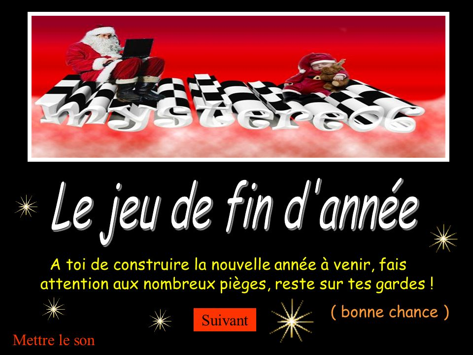 Le jeu de fin d année A toi de construire la nouvelle année à venir, fais attention aux nombreux pièges, reste sur tes gardes !