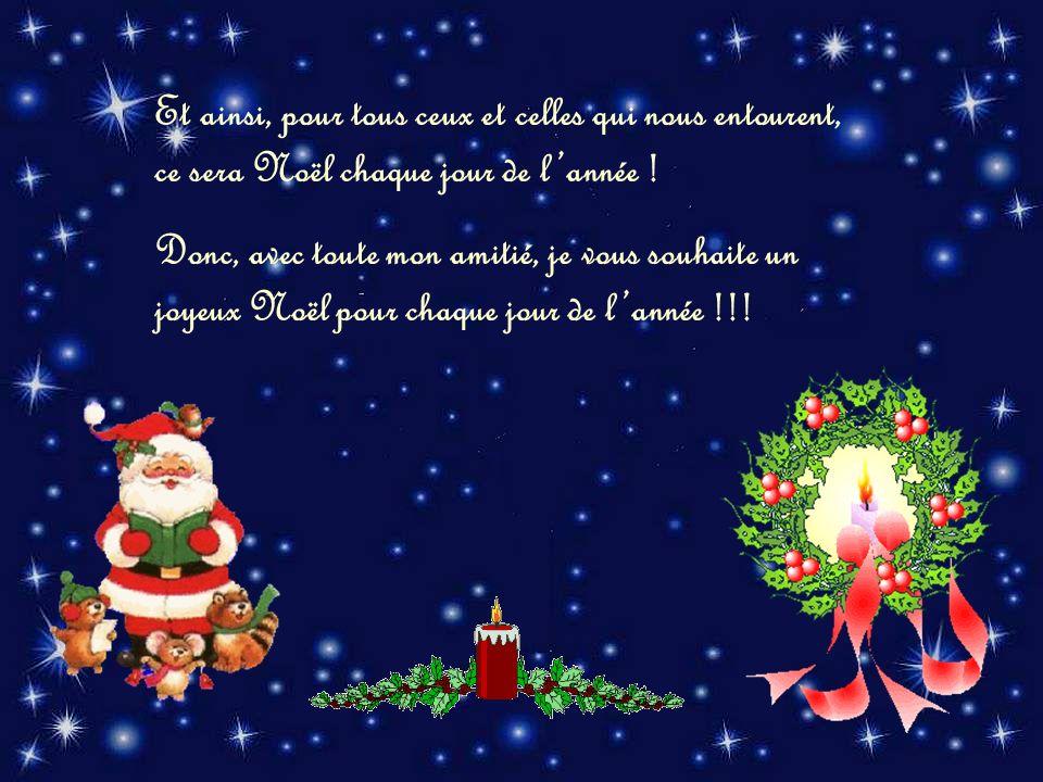 Et ainsi, pour tous ceux et celles qui nous entourent, ce sera Noël chaque jour de l'année !