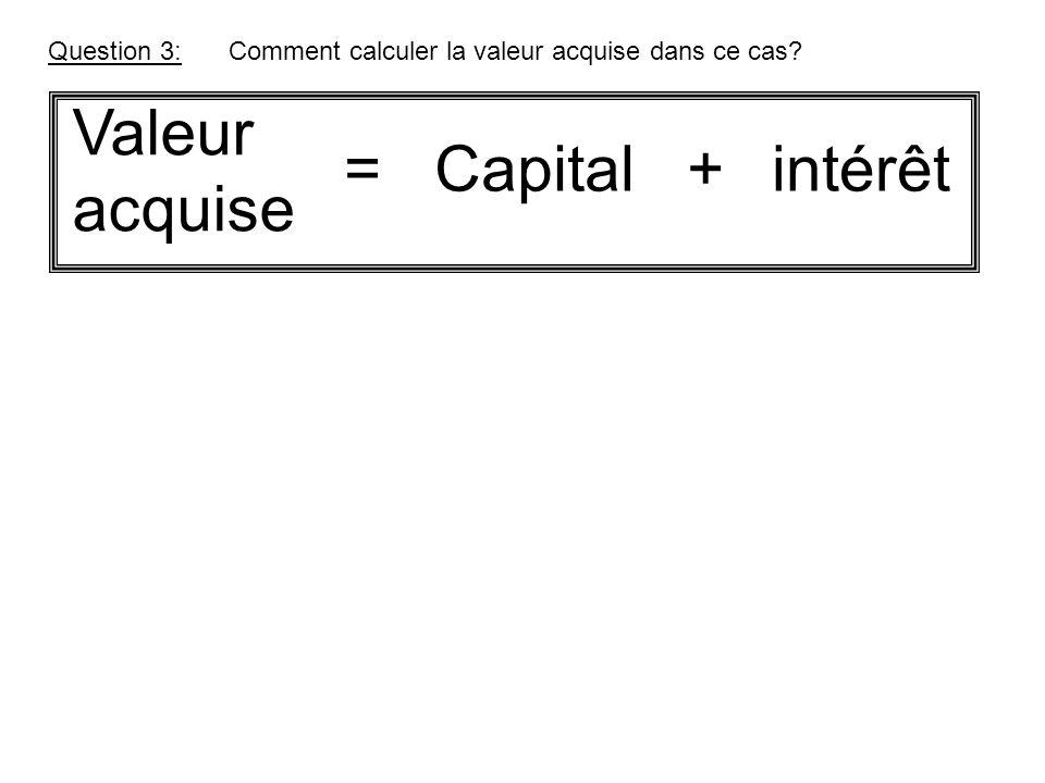 Valeur acquise = Capital + intérêt Question 3: