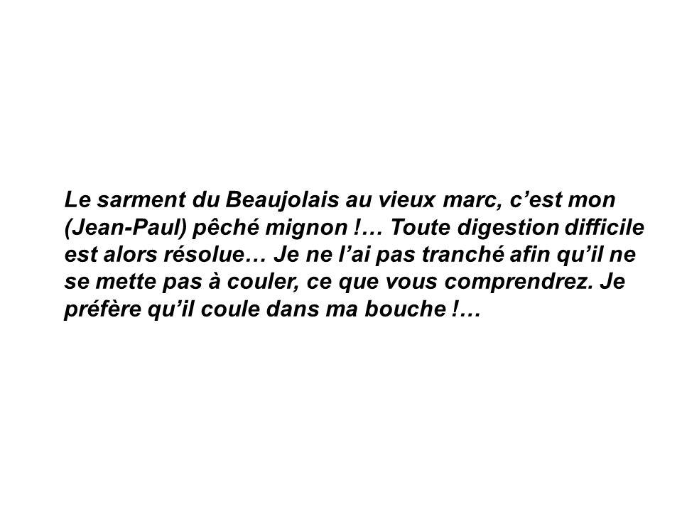 Le sarment du Beaujolais au vieux marc, c'est mon (Jean-Paul) pêché mignon !… Toute digestion difficile est alors résolue… Je ne l'ai pas tranché afin qu'il ne se mette pas à couler, ce que vous comprendrez.