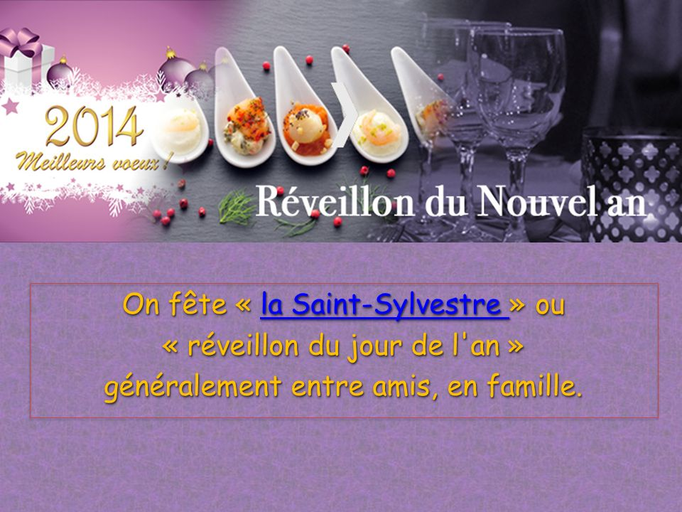On fête « la Saint-Sylvestre » ou « réveillon du jour de l an » généralement entre amis, en famille.
