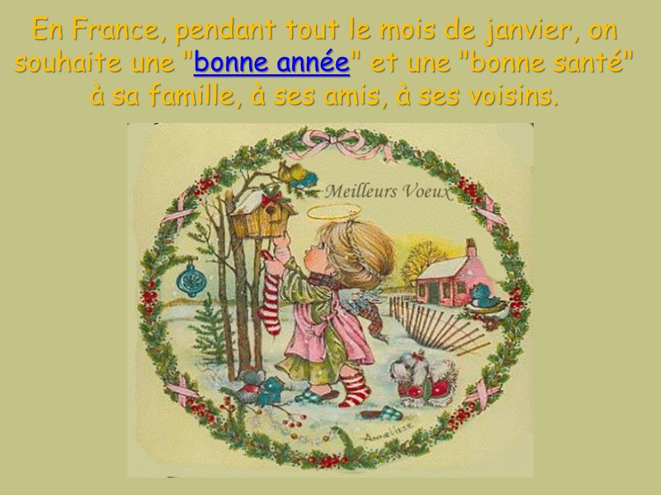 En France, pendant tout le mois de janvier, on souhaite une bonne année et une bonne santé à sa famille, à ses amis, à ses voisins.