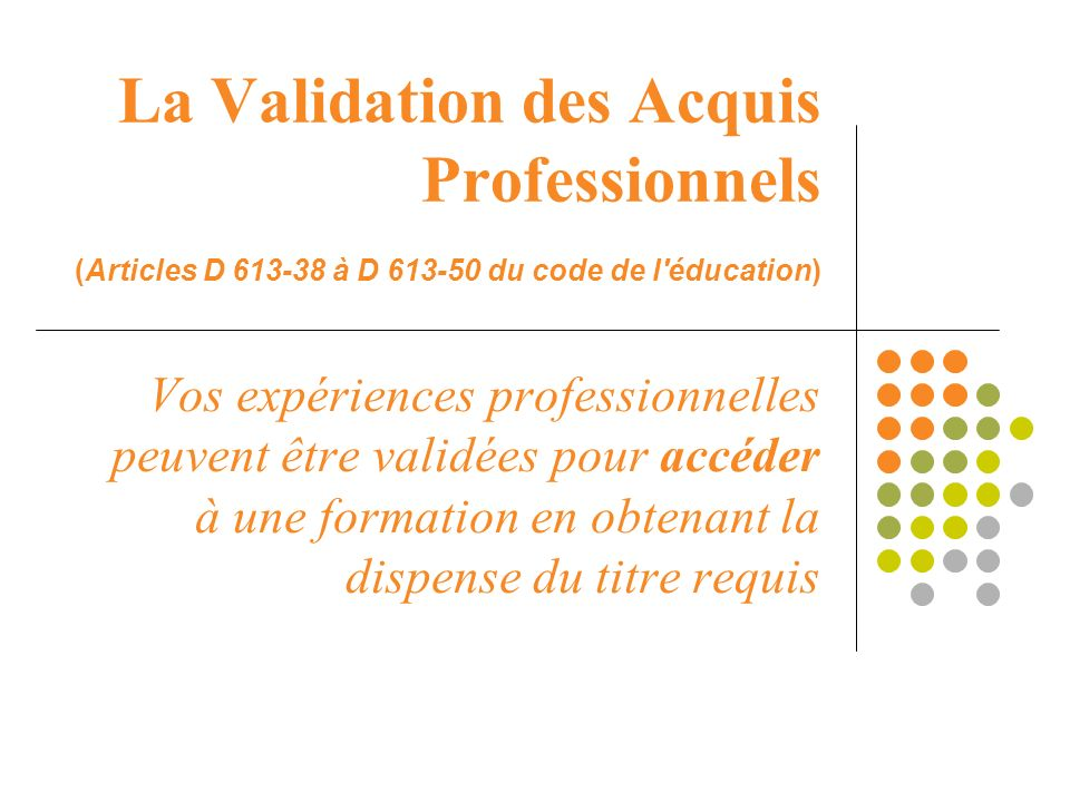 La Validation des Acquis Professionnels (Articles D 613-38 à D 613-50 du code de l éducation)