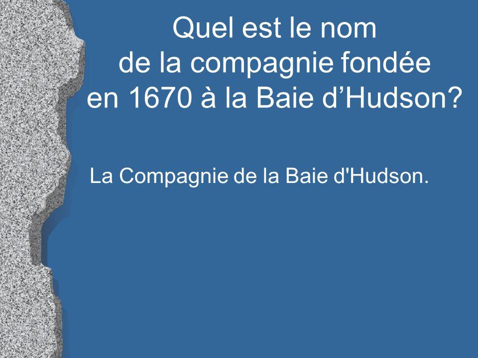Quel est le nom de la compagnie fondée en 1670 à la Baie d'Hudson