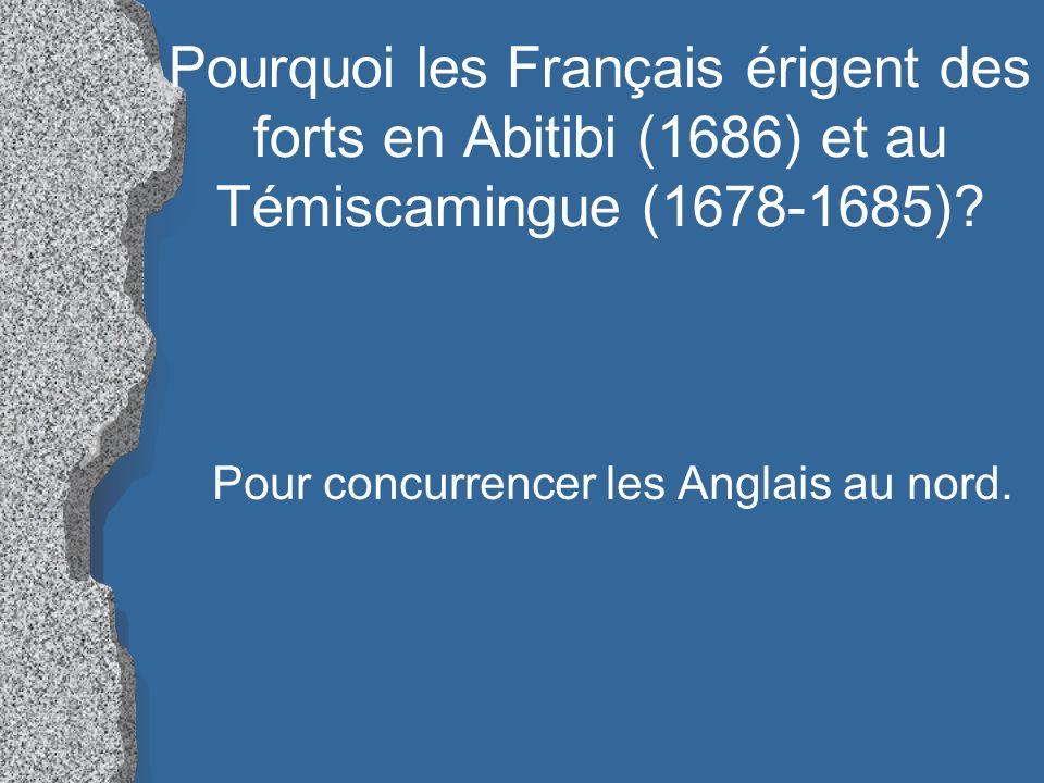 Pourquoi les Français érigent des forts en Abitibi (1686) et au Témiscamingue (1678-1685)