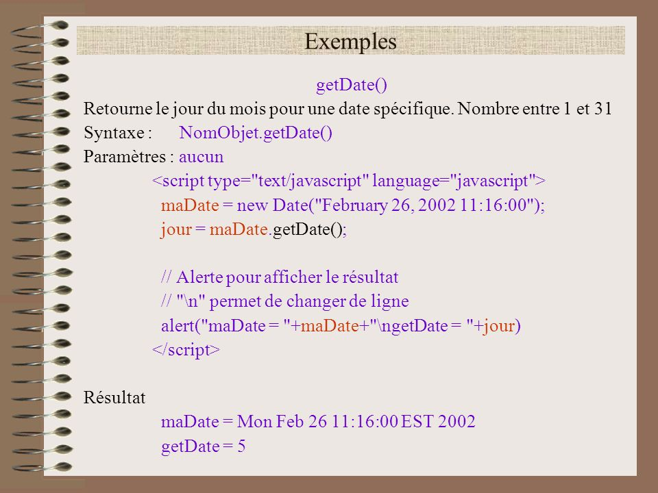 Exemples getDate() Retourne le jour du mois pour une date spécifique. Nombre entre 1 et 31. Syntaxe : NomObjet.getDate()