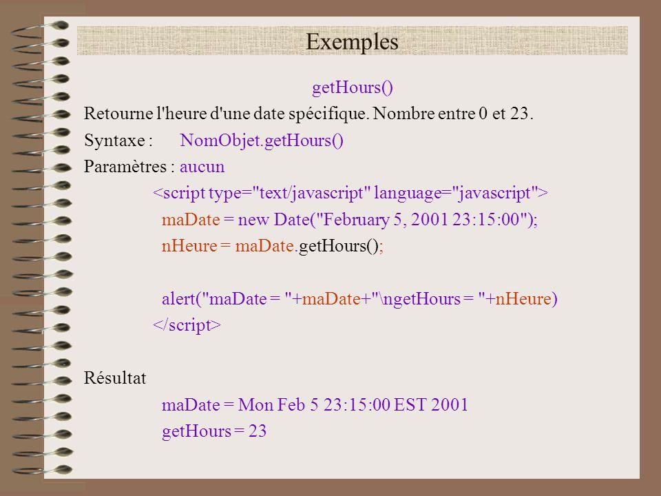 Exemples getHours() Retourne l heure d une date spécifique. Nombre entre 0 et 23. Syntaxe : NomObjet.getHours()