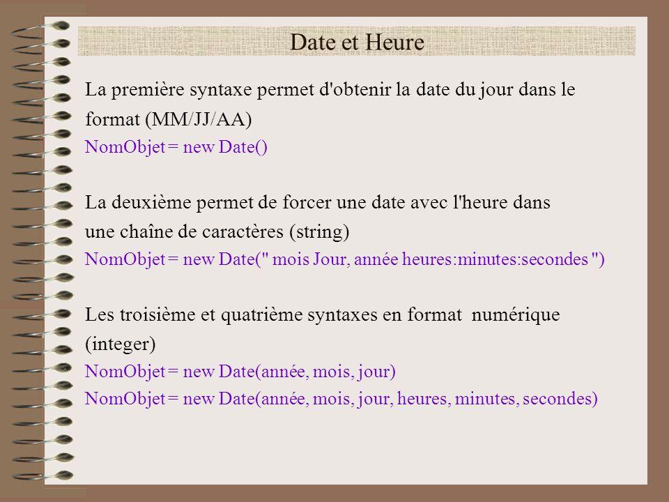 Date et Heure La première syntaxe permet d obtenir la date du jour dans le. format (MM/JJ/AA) NomObjet = new Date()
