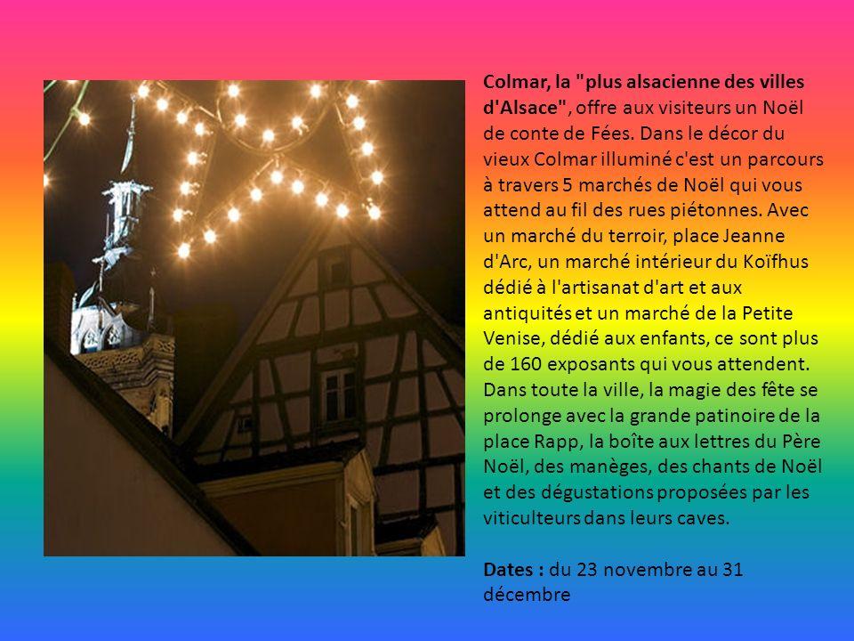Colmar, la plus alsacienne des villes d Alsace , offre aux visiteurs un Noël de conte de Fées. Dans le décor du vieux Colmar illuminé c est un parcours à travers 5 marchés de Noël qui vous attend au fil des rues piétonnes. Avec un marché du terroir, place Jeanne d Arc, un marché intérieur du Koïfhus dédié à l artisanat d art et aux antiquités et un marché de la Petite Venise, dédié aux enfants, ce sont plus de 160 exposants qui vous attendent. Dans toute la ville, la magie des fête se prolonge avec la grande patinoire de la place Rapp, la boîte aux lettres du Père Noël, des manèges, des chants de Noël et des dégustations proposées par les viticulteurs dans leurs caves.