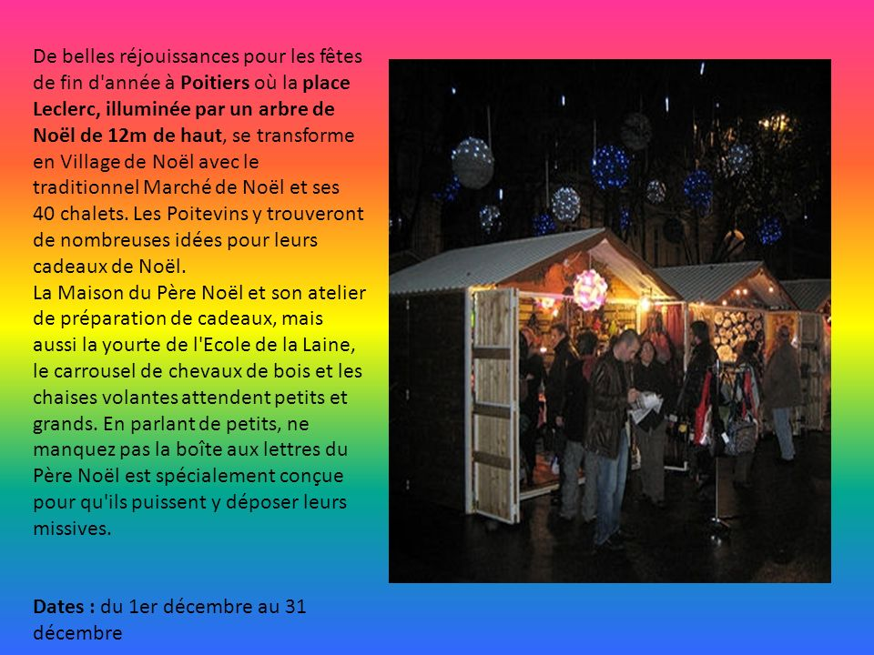De belles réjouissances pour les fêtes de fin d année à Poitiers où la place Leclerc, illuminée par un arbre de Noël de 12m de haut, se transforme en Village de Noël avec le traditionnel Marché de Noël et ses 40 chalets. Les Poitevins y trouveront de nombreuses idées pour leurs cadeaux de Noël. La Maison du Père Noël et son atelier de préparation de cadeaux, mais aussi la yourte de l Ecole de la Laine, le carrousel de chevaux de bois et les chaises volantes attendent petits et grands. En parlant de petits, ne manquez pas la boîte aux lettres du Père Noël est spécialement conçue pour qu ils puissent y déposer leurs missives.