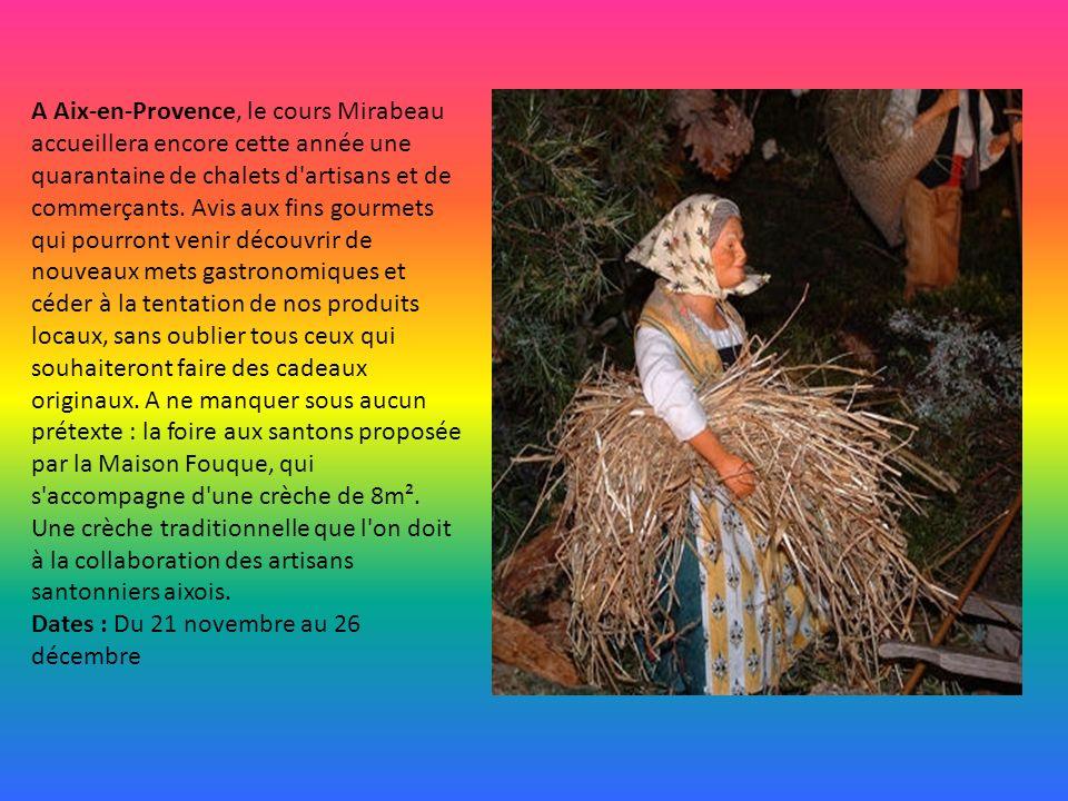 A Aix-en-Provence, le cours Mirabeau accueillera encore cette année une quarantaine de chalets d artisans et de commerçants. Avis aux fins gourmets qui pourront venir découvrir de nouveaux mets gastronomiques et céder à la tentation de nos produits locaux, sans oublier tous ceux qui souhaiteront faire des cadeaux originaux. A ne manquer sous aucun prétexte : la foire aux santons proposée par la Maison Fouque, qui s accompagne d une crèche de 8m². Une crèche traditionnelle que l on doit à la collaboration des artisans santonniers aixois.