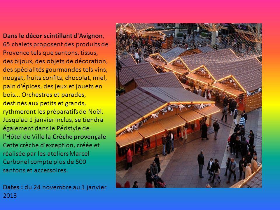 Dans le décor scintillant d Avignon, 65 chalets proposent des produits de Provence tels que santons, tissus, des bijoux, des objets de décoration, des spécialités gourmandes tels vins, nougat, fruits confits, chocolat, miel, pain d épices, des jeux et jouets en bois... Orchestres et parades, destinés aux petits et grands, rythmeront les préparatifs de Noël. Jusqu au 1 janvier inclus, se tiendra également dans le Péristyle de l Hôtel de Ville la Crèche provençale Cette crèche d exception, créée et réalisée par les ateliers Marcel Carbonel compte plus de 500 santons et accessoires.