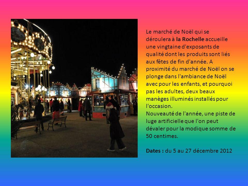 Le marché de Noël qui se déroulera à la Rochelle accueille une vingtaine d exposants de qualité dont les produits sont liés aux fêtes de fin d année. A proximité du marché de Noël on se plonge dans l ambiance de Noël avec pour les enfants, et pourquoi pas les adultes, deux beaux manèges illuminés installés pour l occasion. Nouveauté de l année, une piste de luge artificielle que l on peut dévaler pour la modique somme de 50 centimes.