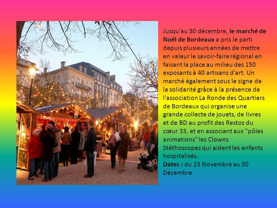 Jusqu au 30 décembre, le marché de Noël de Bordeaux a pris le parti depuis plusieurs années de mettre en valeur le savoir-faire régional en faisant la place au milieu des 150 exposants à 40 artisans d art. Un marché également sous le signe de la solidarité grâce à la présence de l association La Ronde des Quartiers de Bordeaux qui organise une grande collecte de jouets, de livres et de BD au profit des Restos du cœur 33, et en associant aux pôles animations les Clowns Stéthoscopes qui aident les enfants hospitalisés.