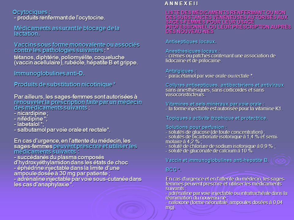 A N N E X E I I LISTE DES MÉDICAMENTS RENFERMANT OU NON DES SUBSTANCES VÉNÉNEUSES AUTORISÉS AUX SAGES-FEMMES POUR LEUR USAGE PROFESSIONNEL OU LEUR PRESCRIPTION AUPRÈS DES NOUVEAU-NÉS Antiseptiques locaux. Anesthésiques locaux : - crèmes ou patches contenant une association de lidocaïne et de prilocaïne.