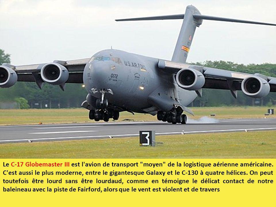 Le C-17 Globemaster III est l avion de transport moyen de la logistique aérienne américaine. C est aussi le plus moderne, entre le gigantesque Galaxy et le C-130 à quatre hélices. On peut toutefois être lourd sans être lourdaud, comme en témoigne le délicat contact de notre baleineau avec la piste de Fairford, alors que le vent est violent et de travers
