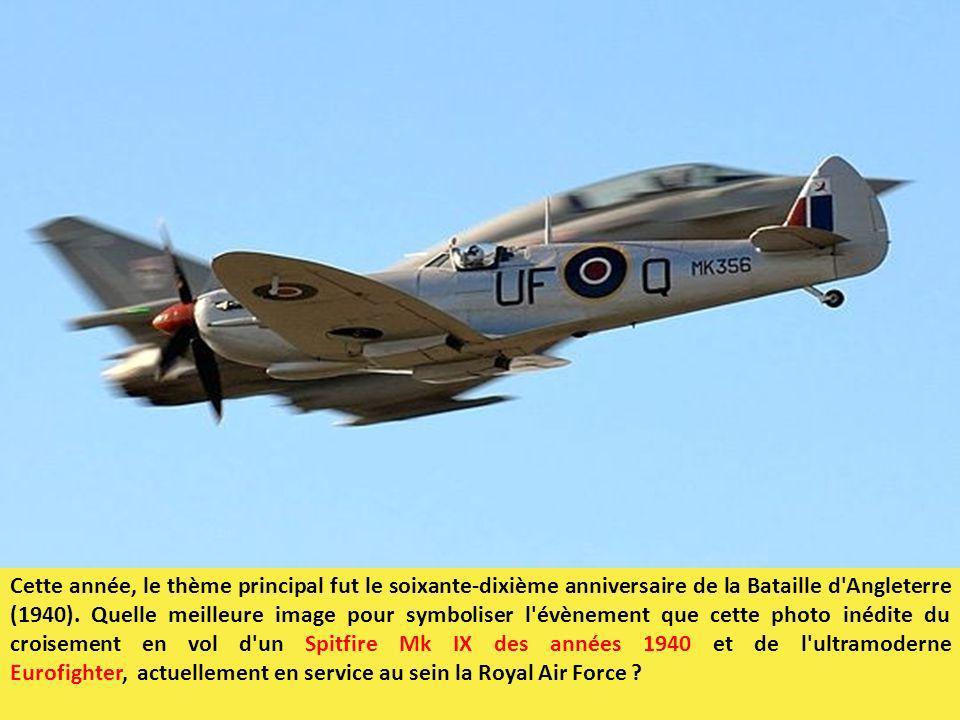 Cette année, le thème principal fut le soixante-dixième anniversaire de la Bataille d Angleterre (1940). Quelle meilleure image pour symboliser l évènement que cette photo inédite du croisement en vol d un Spitfire Mk IX des années 1940 et de l ultramoderne Eurofighter, actuellement en service au sein la Royal Air Force