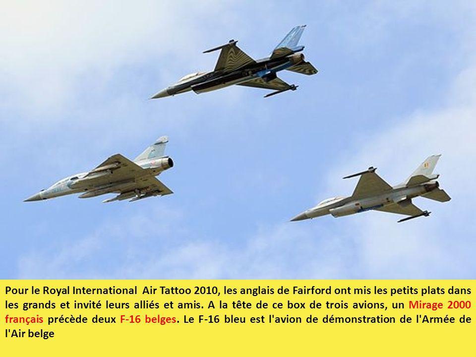 Pour le Royal International Air Tattoo 2010, les anglais de Fairford ont mis les petits plats dans les grands et invité leurs alliés et amis. A la tête de ce box de trois avions, un Mirage 2000 français précède deux F-16 belges. Le F-16 bleu est l avion de démonstration de l Armée de l Air belge