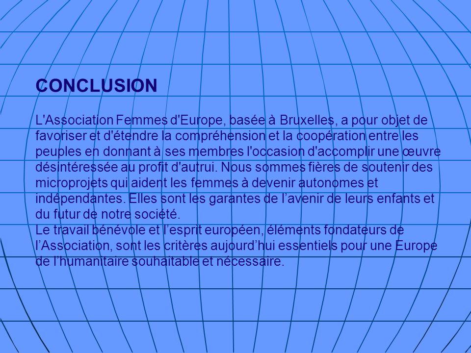 CONCLUSION L Association Femmes d Europe, basée à Bruxelles, a pour objet de favoriser et d étendre la compréhension et la coopération entre les peuples en donnant à ses membres l occasion d accomplir une œuvre désintéressée au profit d autrui.