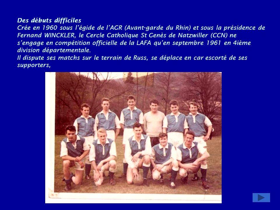 Des débuts difficiles Crée en 1960 sous l'égide de l'AGR (Avant-garde du Rhin) et sous la présidence de Fernand WINCKLER, le Cercle Catholique St Genès de Natzwiller (CCN) ne s'engage en compétition officielle de la LAFA qu'en septembre 1961 en 4ième division départementale.