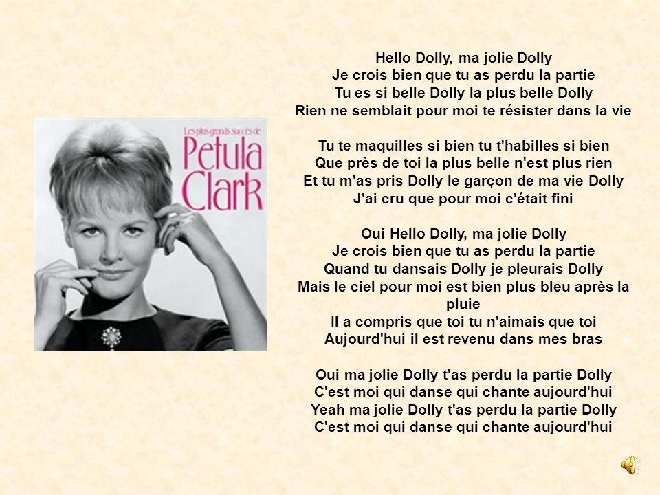 Hello Dolly, ma jolie Dolly Je crois bien que tu as perdu la partie Tu es si belle Dolly la plus belle Dolly Rien ne semblait pour moi te résister dans la vie Tu te maquilles si bien tu t habilles si bien Que près de toi la plus belle n est plus rien Et tu m as pris Dolly le garçon de ma vie Dolly J ai cru que pour moi c était fini Oui Hello Dolly, ma jolie Dolly Je crois bien que tu as perdu la partie Quand tu dansais Dolly je pleurais Dolly Mais le ciel pour moi est bien plus bleu après la pluie Il a compris que toi tu n aimais que toi Aujourd hui il est revenu dans mes bras Oui ma jolie Dolly t as perdu la partie Dolly C est moi qui danse qui chante aujourd hui Yeah ma jolie Dolly t as perdu la partie Dolly C est moi qui danse qui chante aujourd hui