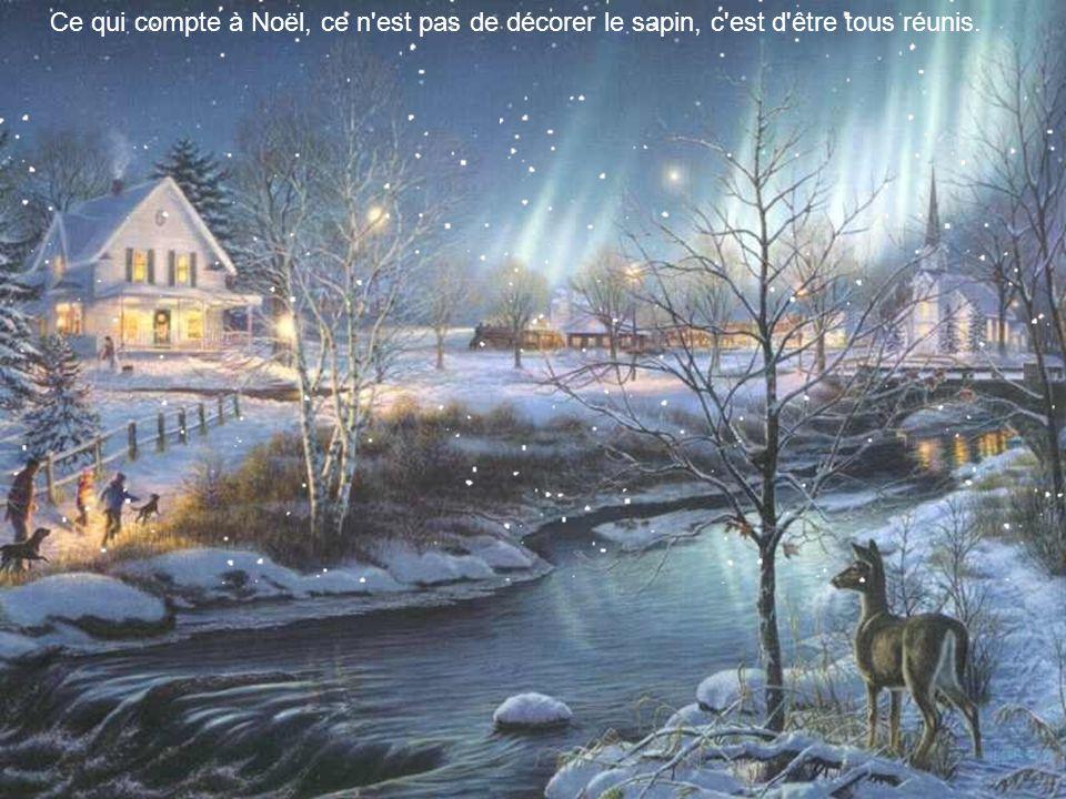 Ce qui compte à Noël, ce n est pas de décorer le sapin, c est d être tous réunis.